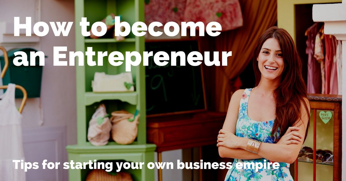 How to become an entrepreneur – tips for starting your business empire