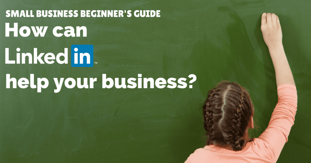 Small business beginner's guide – how can LinkedIn help your business?